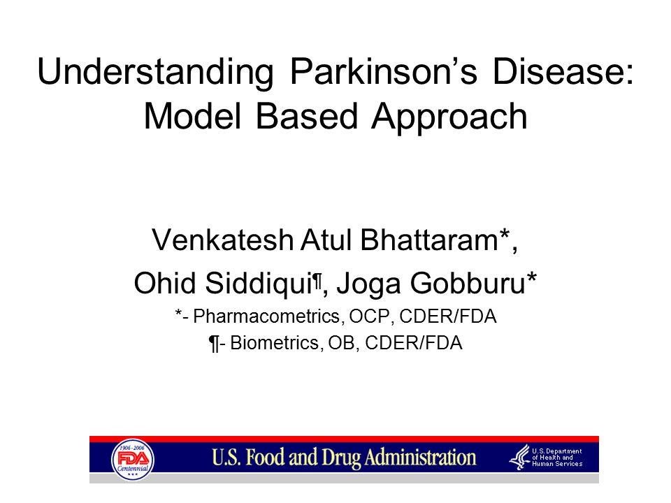 Understanding Parkinson's Disease: Model Based Approach Venkatesh Atul Bhattaram*, Ohid Siddiqui ¶, Joga Gobburu* *- Pharmacometrics, OCP, CDER/FDA ¶- Biometrics, OB, CDER/FDA