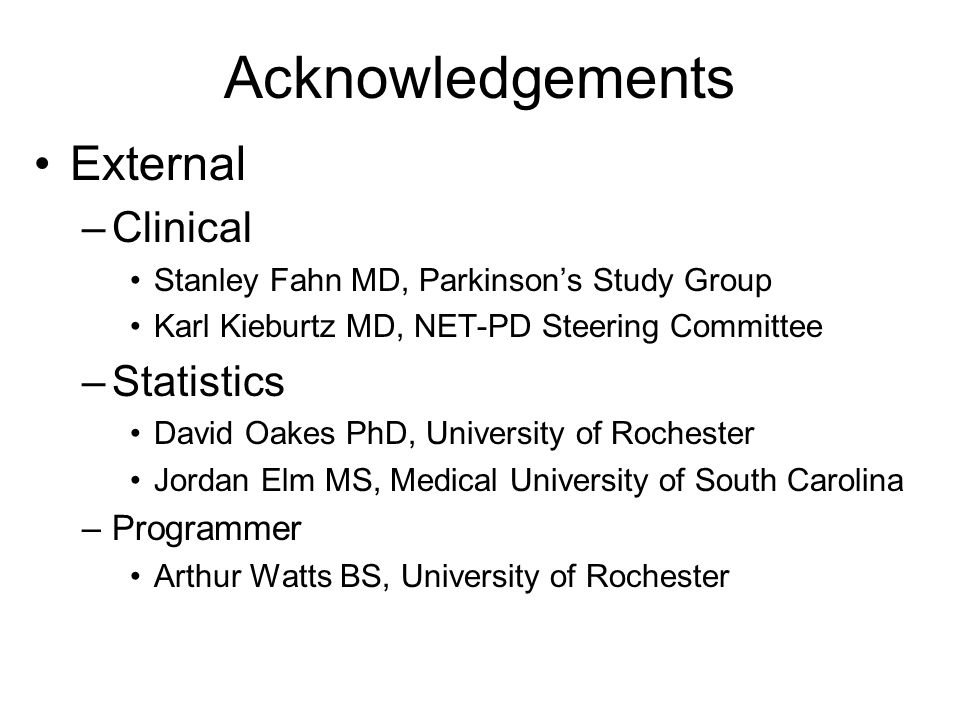 Acknowledgements External –Clinical Stanley Fahn MD, Parkinson's Study Group Karl Kieburtz MD, NET-PD Steering Committee –Statistics David Oakes PhD, University of Rochester Jordan Elm MS, Medical University of South Carolina –Programmer Arthur Watts BS, University of Rochester