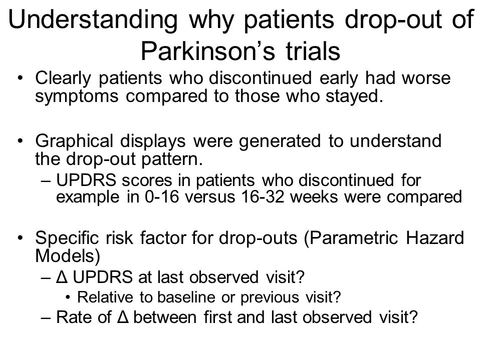 Understanding why patients drop-out of Parkinson's trials Clearly patients who discontinued early had worse symptoms compared to those who stayed.