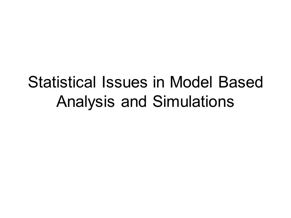 Statistical Issues in Model Based Analysis and Simulations