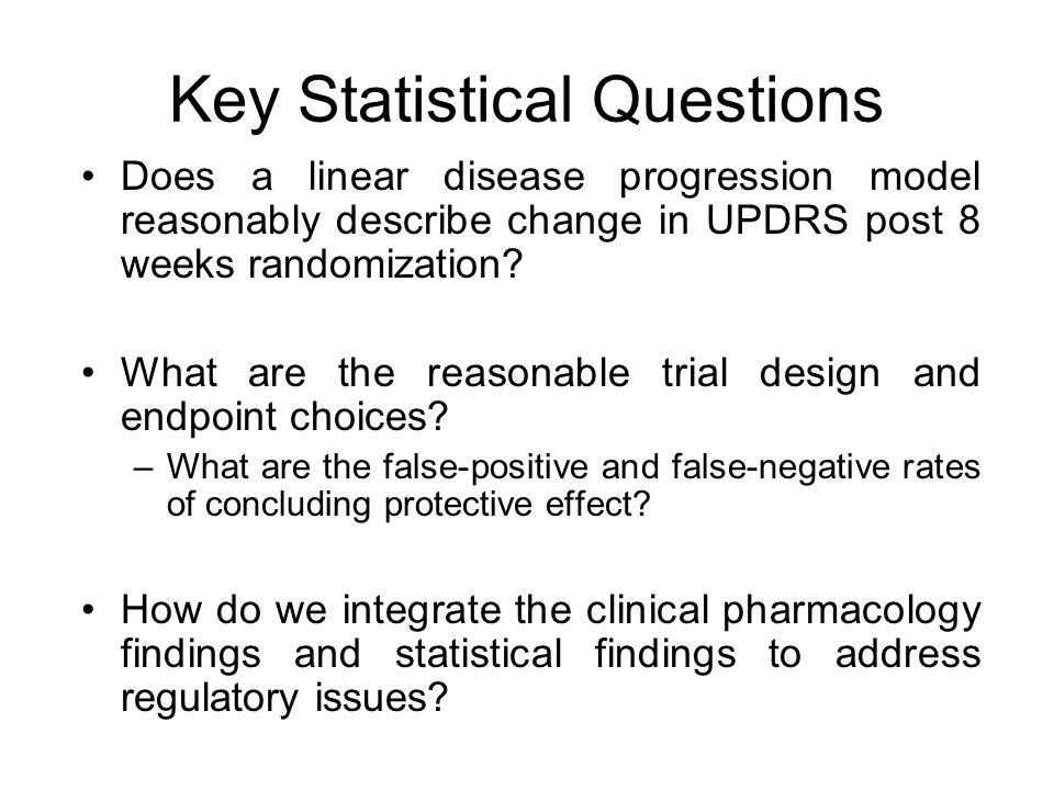 Key Statistical Questions Does a linear disease progression model reasonably describe change in UPDRS post 8 weeks randomization.