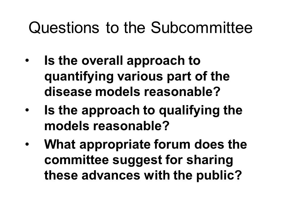 Questions to the Subcommittee Is the overall approach to quantifying various part of the disease models reasonable.