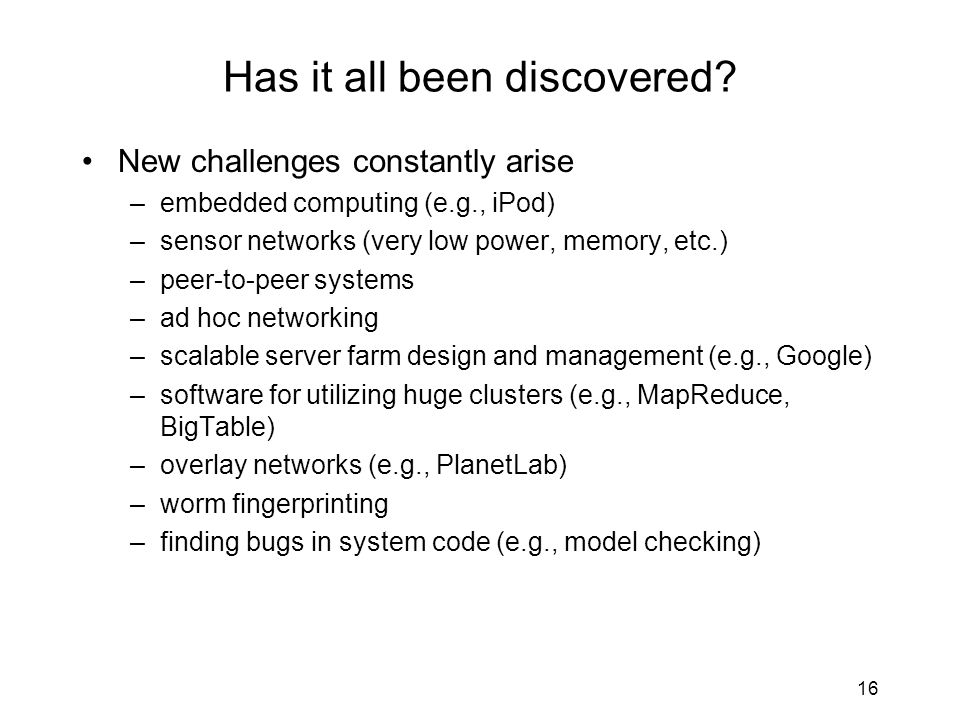 16 Has it all been discovered? New challenges constantly arise –embedded computing (e.g., iPod) –sensor networks (very low power, memory, etc.) –peer-