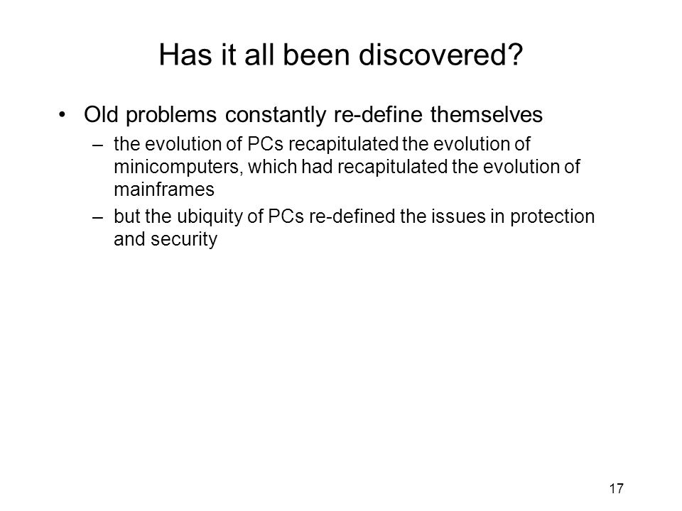 17 Has it all been discovered? Old problems constantly re-define themselves –the evolution of PCs recapitulated the evolution of minicomputers, which