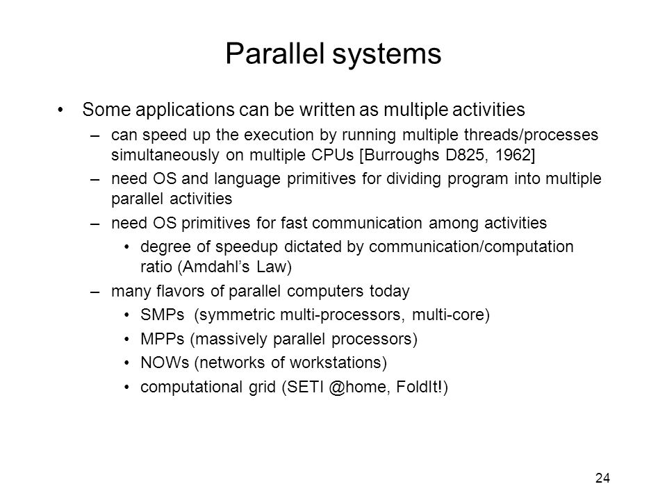 24 Parallel systems Some applications can be written as multiple activities –can speed up the execution by running multiple threads/processes simultan