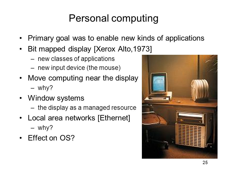 25 Personal computing Primary goal was to enable new kinds of applications Bit mapped display [Xerox Alto,1973] –new classes of applications –new inpu