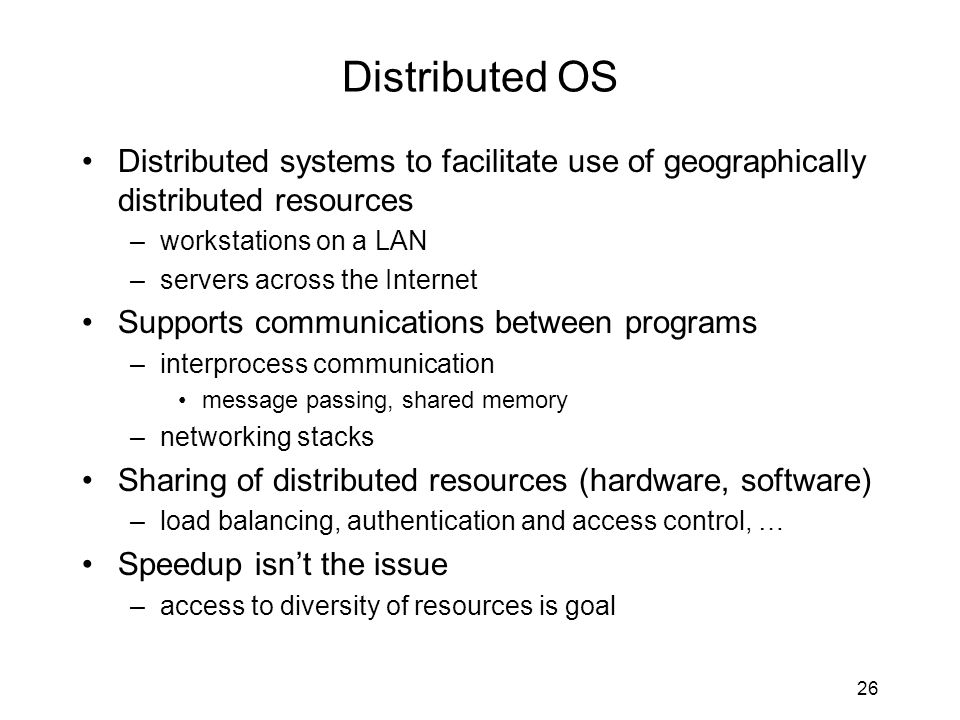 26 Distributed OS Distributed systems to facilitate use of geographically distributed resources –workstations on a LAN –servers across the Internet Su