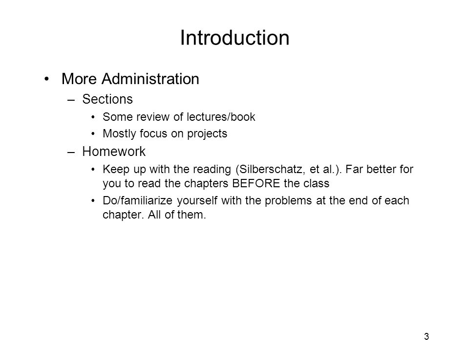 3 Introduction More Administration –Sections Some review of lectures/book Mostly focus on projects –Homework Keep up with the reading (Silberschatz, e