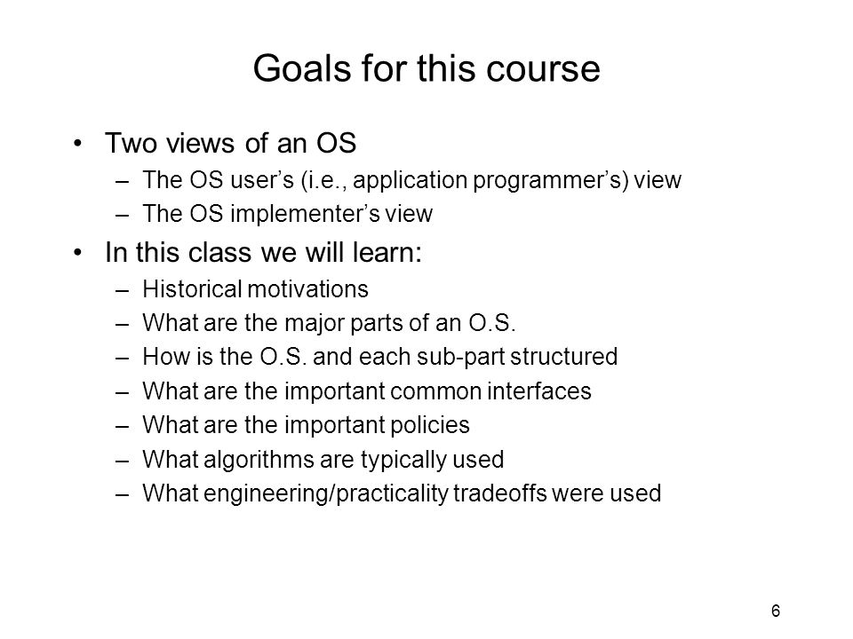 6 Goals for this course Two views of an OS –The OS user's (i.e., application programmer's) view –The OS implementer's view In this class we will learn