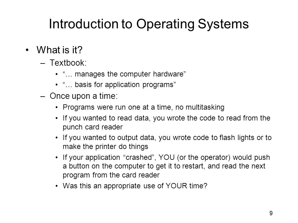 "9 Introduction to Operating Systems What is it? –Textbook: ""… manages the computer hardware"" ""… basis for application programs"" –Once upon a time: Pro"