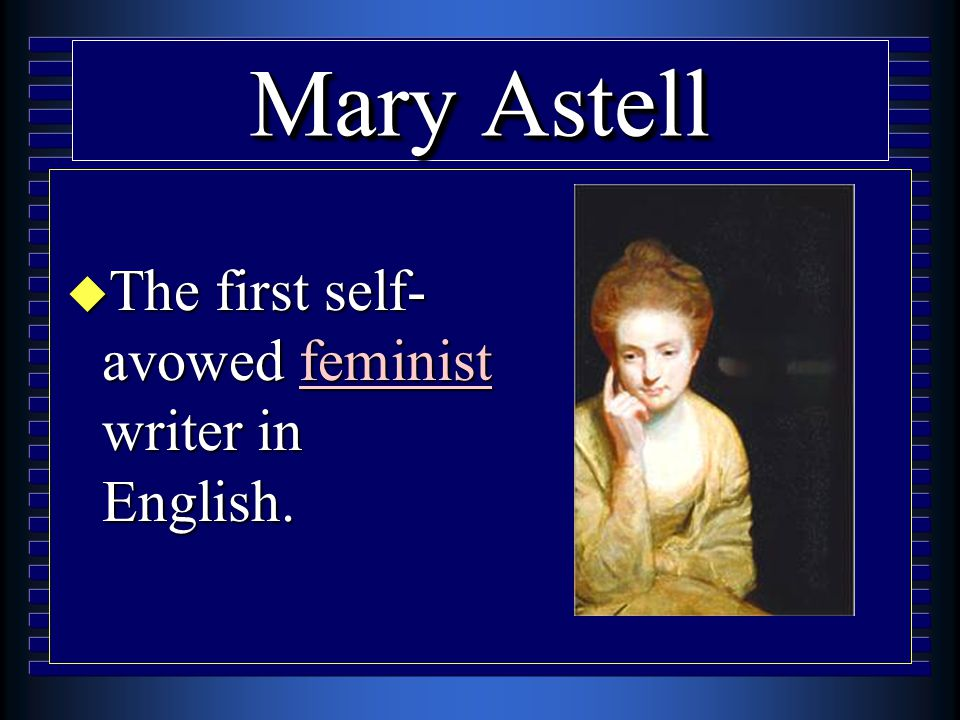 Mary Astell u The first self- avowed feminist writer in English.
