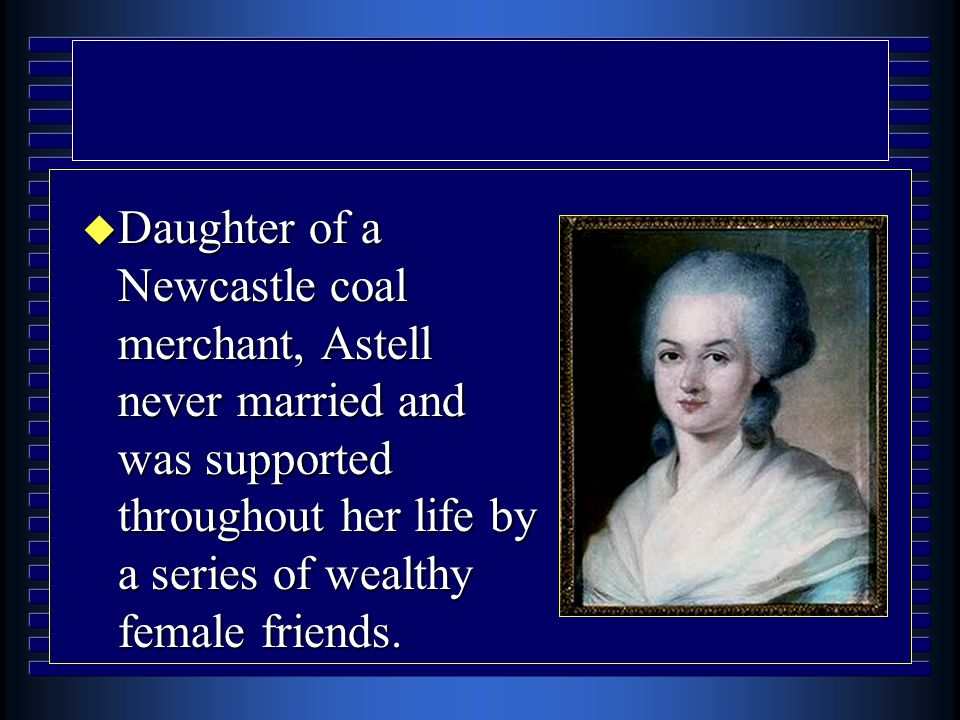 u Daughter of a Newcastle coal merchant, Astell never married and was supported throughout her life by a series of wealthy female friends.