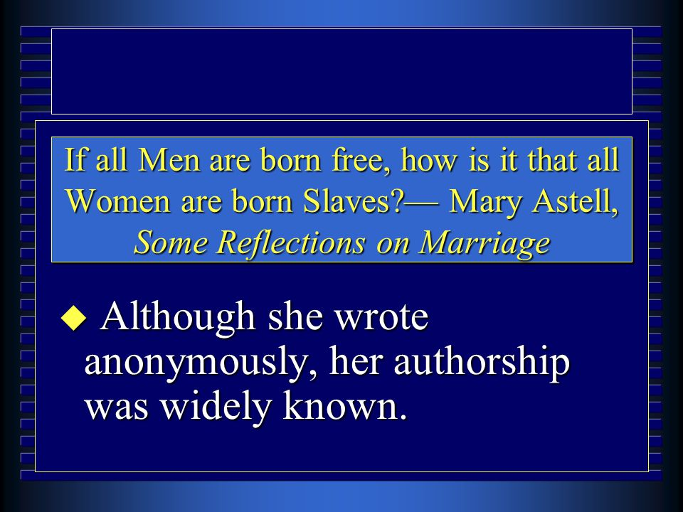 If all Men are born free, how is it that all Women are born Slaves — Mary Astell, Some Reflections on Marriage u Although she wrote anonymously, her authorship was widely known.