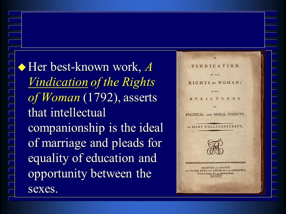 u Her best-known work, A Vindication of the Rights of Woman (1792), asserts that intellectual companionship is the ideal of marriage and pleads for equality of education and opportunity between the sexes.