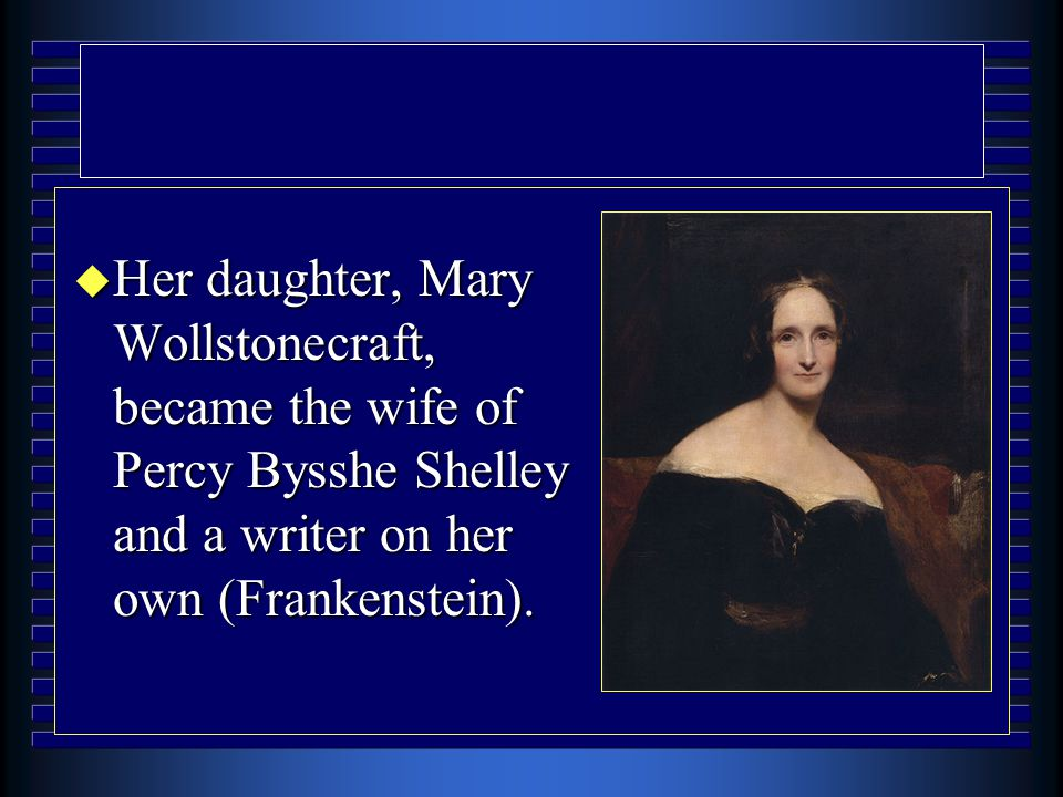 Her daughter, Mary Wollstonecraft, became the wife of Percy Bysshe Shelley and a writer on her own (Frankenstein).