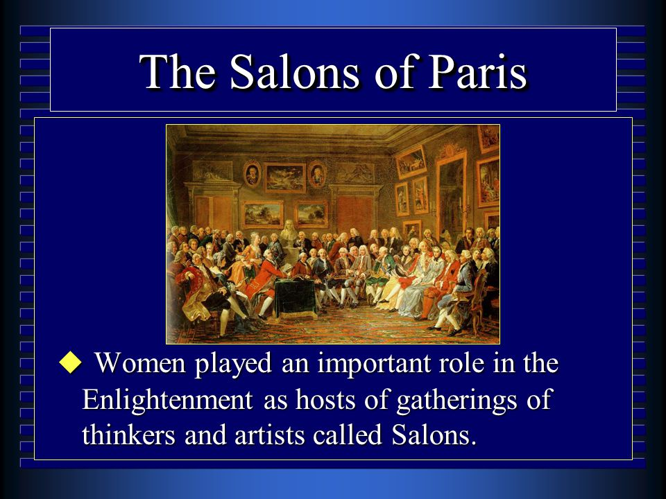 The Salons of Paris u Women played an important role in the Enlightenment as hosts of gatherings of thinkers and artists called Salons.