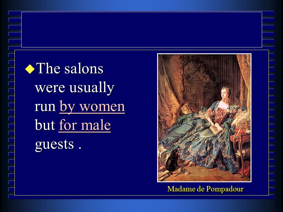 u The salons were usually run by women but for male guests. Madame de Pompadour