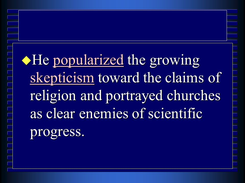 u He popularized the growing skepticism toward the claims of religion and portrayed churches as clear enemies of scientific progress.