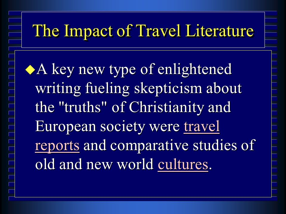 The Impact of Travel Literature u A key new type of enlightened writing fueling skepticism about the truths of Christianity and European society were travel reports and comparative studies of old and new world cultures.