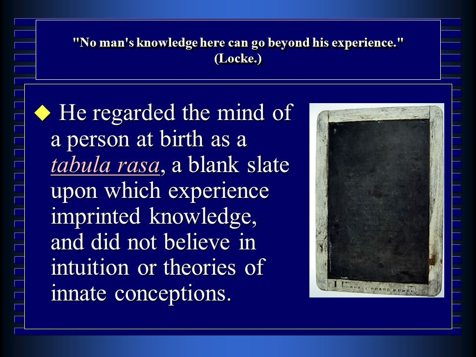 No man s knowledge here can go beyond his experience. (Locke.) u He regarded the mind of a person at birth as a tabula rasa, a blank slate upon which experience imprinted knowledge, and did not believe in intuition or theories of innate conceptions.