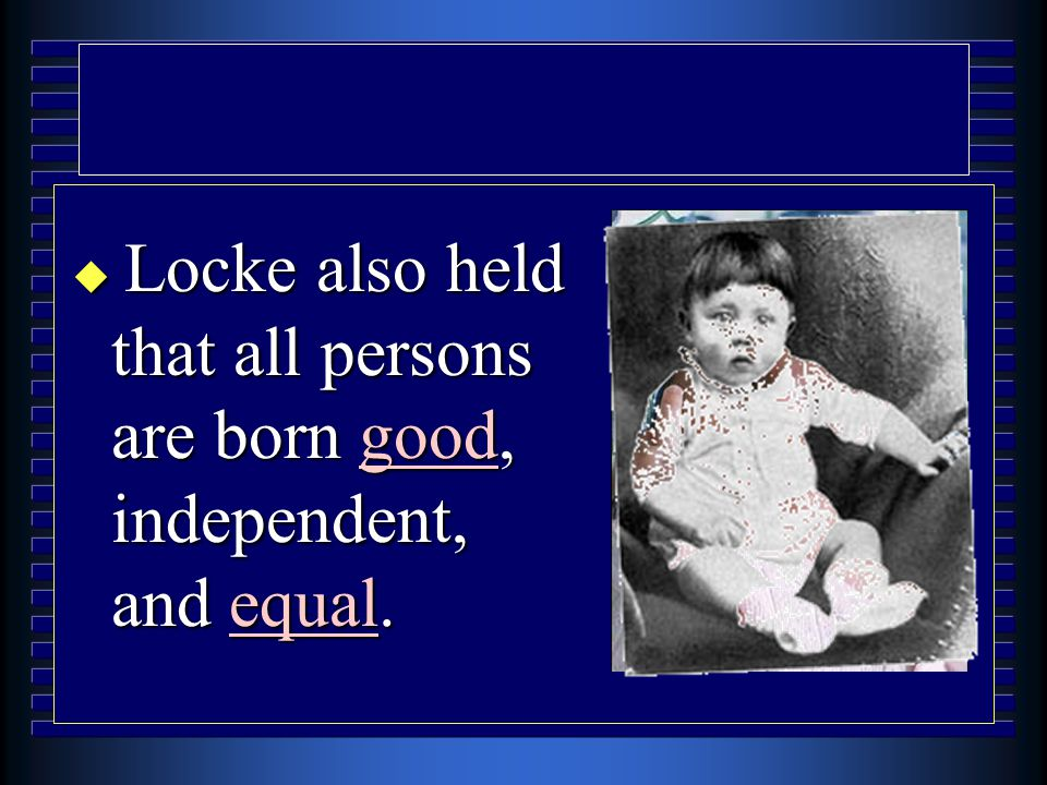  Locke also held that all persons are born good, independent, and equal.