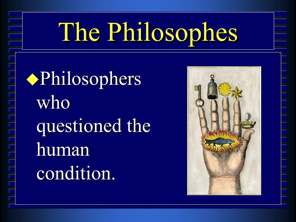 The Philosophes u Philosophers who questioned the human condition.