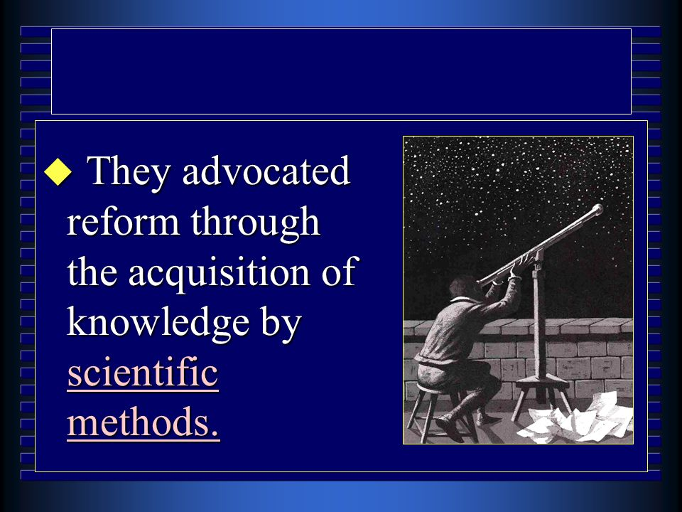 u They advocated reform through the acquisition of knowledge by scientific methods.