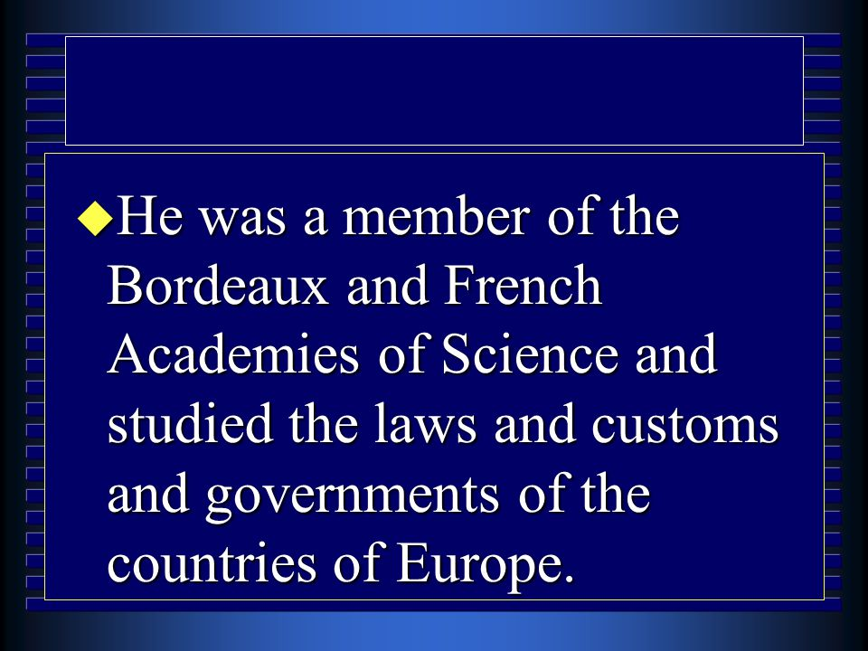 u He was a member of the Bordeaux and French Academies of Science and studied the laws and customs and governments of the countries of Europe.