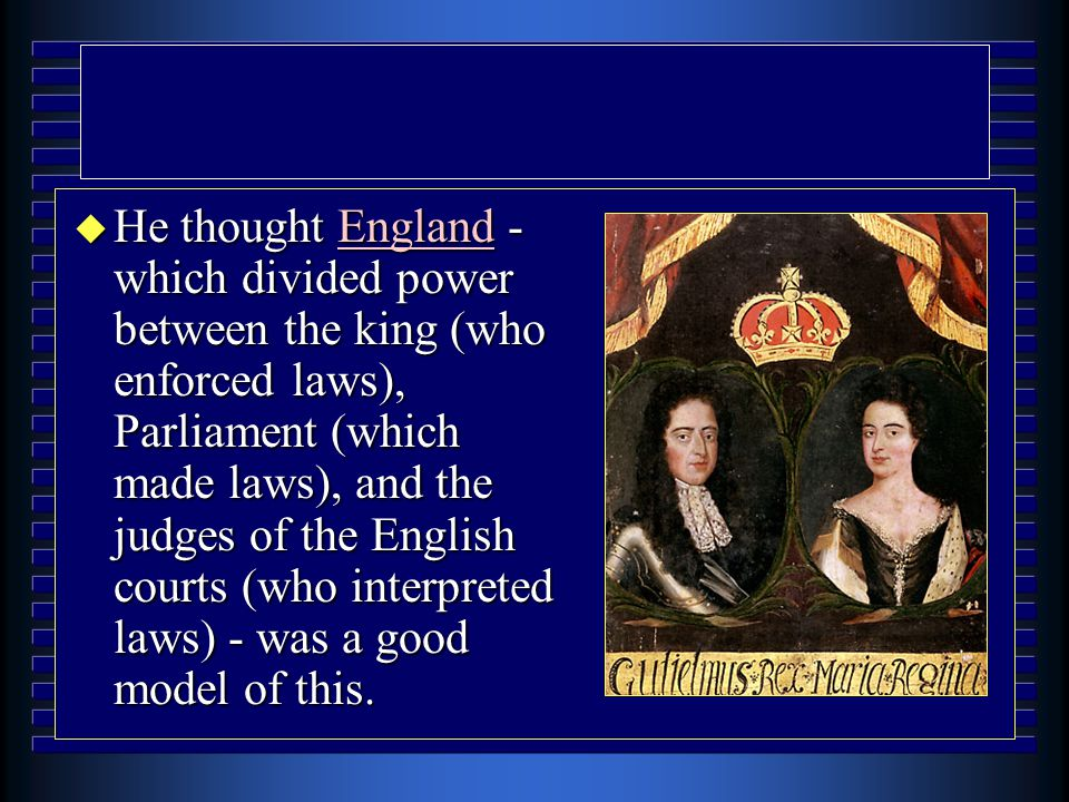 u He thought England - which divided power between the king (who enforced laws), Parliament (which made laws), and the judges of the English courts (w