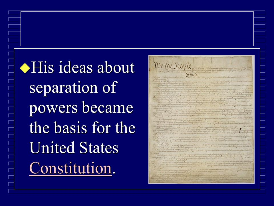 u His ideas about separation of powers became the basis for the United States Constitution.