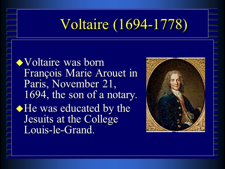 Voltaire (1694-1778) u Voltaire was born François Marie Arouet in Paris, November 21, 1694, the son of a notary. u He was educated by the Jesuits at t