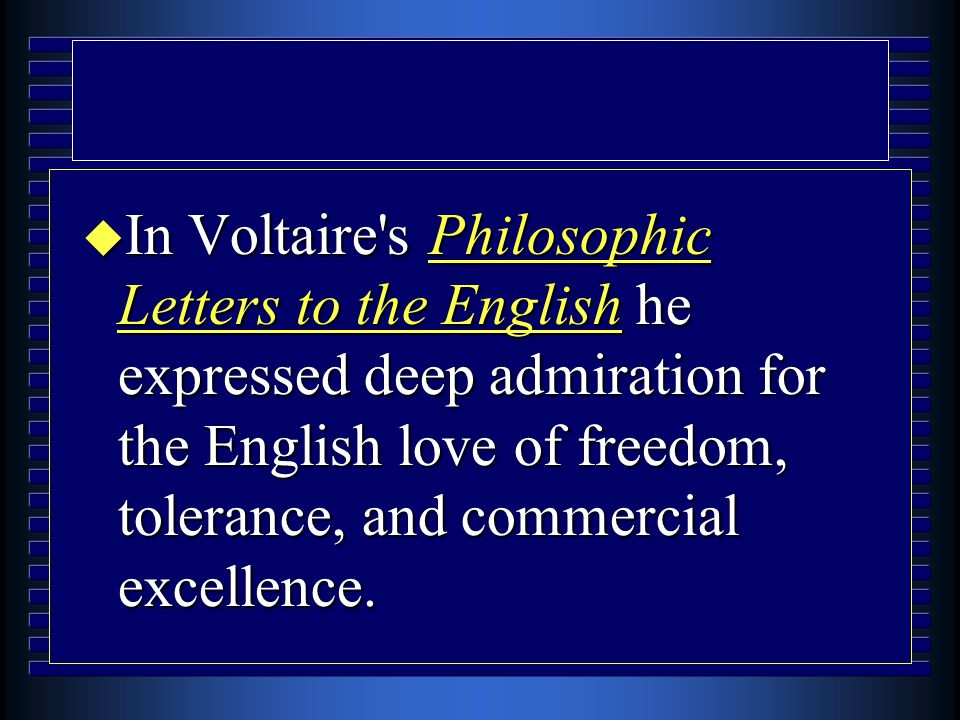 u In Voltaire's Philosophic Letters to the English he expressed deep admiration for the English love of freedom, tolerance, and commercial excellence.