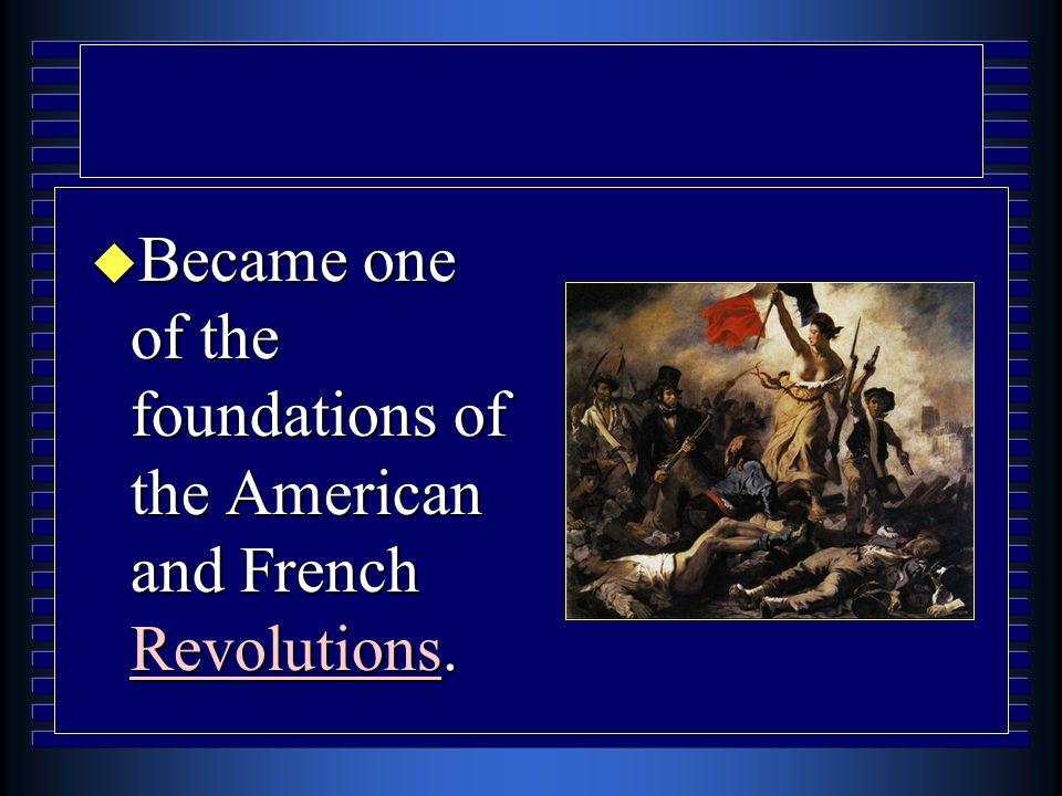 u Became one of the foundations of the American and French Revolutions.