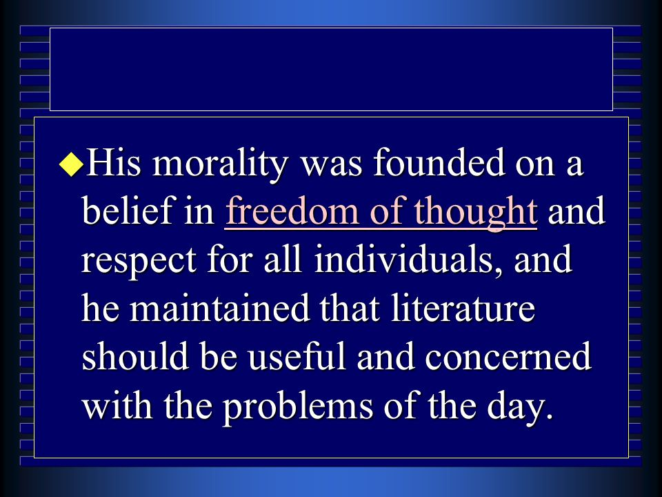 u His morality was founded on a belief in freedom of thought and respect for all individuals, and he maintained that literature should be useful and concerned with the problems of the day.