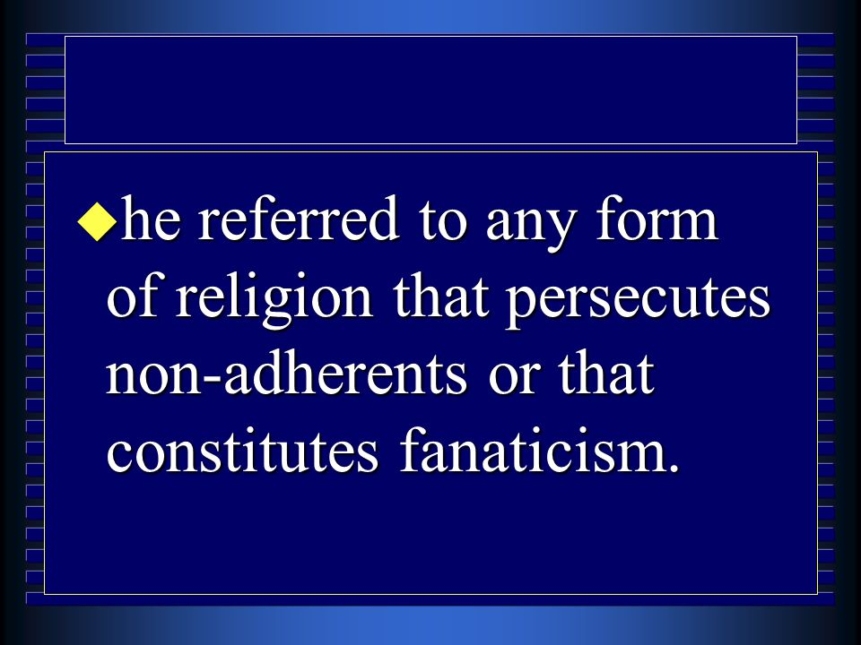u he referred to any form of religion that persecutes non-adherents or that constitutes fanaticism.