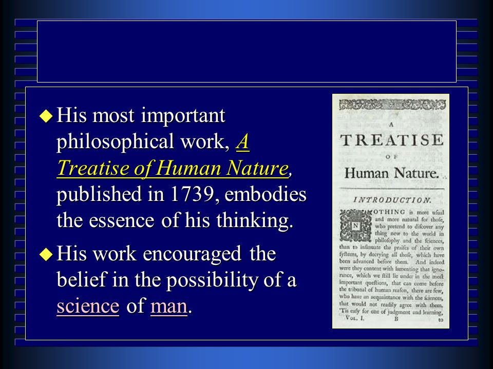 u His most important philosophical work, A Treatise of Human Nature, published in 1739, embodies the essence of his thinking. u His work encouraged th