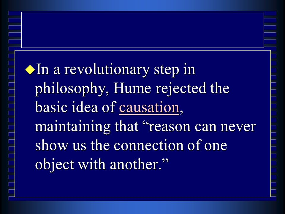 u In a revolutionary step in philosophy, Hume rejected the basic idea of causation, maintaining that reason can never show us the connection of one object with another.