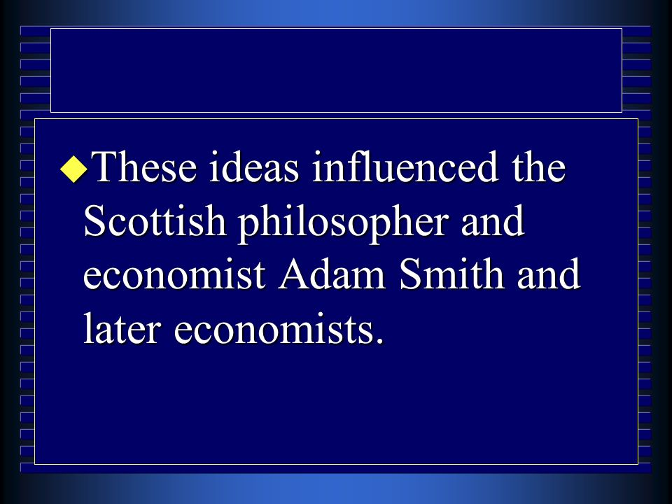  These ideas influenced the Scottish philosopher and economist Adam Smith and later economists.