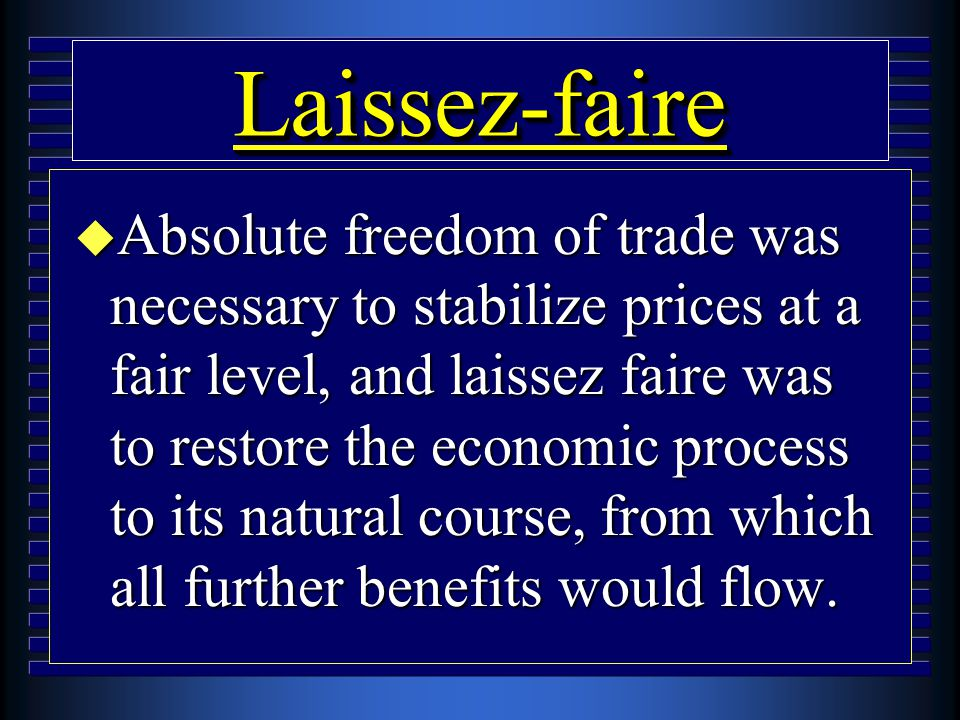 Laissez-faireLaissez-faire u Absolute freedom of trade was necessary to stabilize prices at a fair level, and laissez faire was to restore the economi