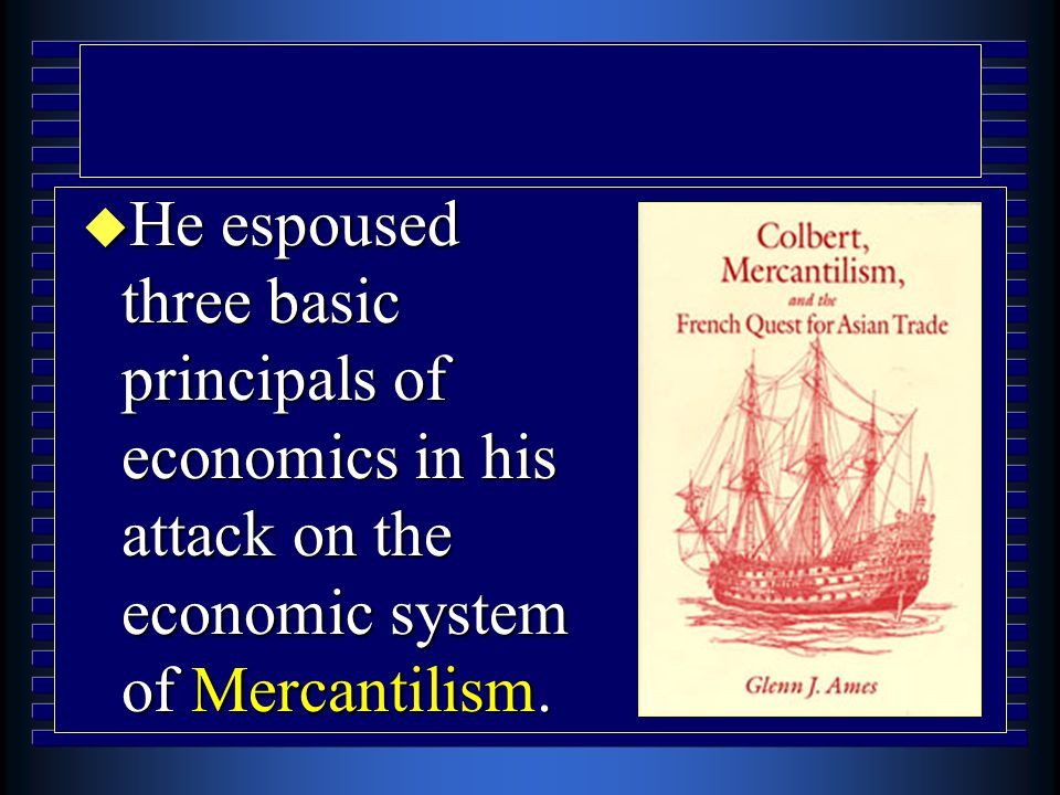 u He espoused three basic principals of economics in his attack on the economic system of Mercantilism.