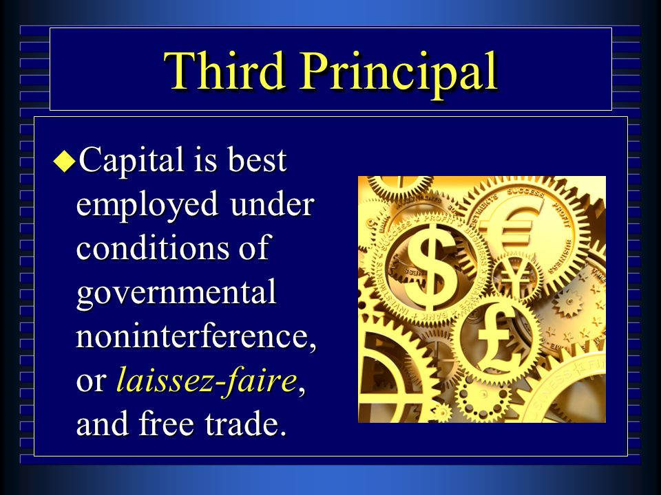 Third Principal u Capital is best employed under conditions of governmental noninterference, or laissez-faire, and free trade.