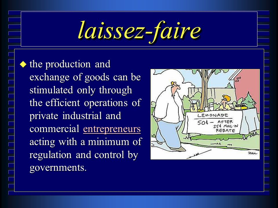 laissez-fairelaissez-faire u the production and exchange of goods can be stimulated only through the efficient operations of private industrial and commercial entrepreneurs acting with a minimum of regulation and control by governments.