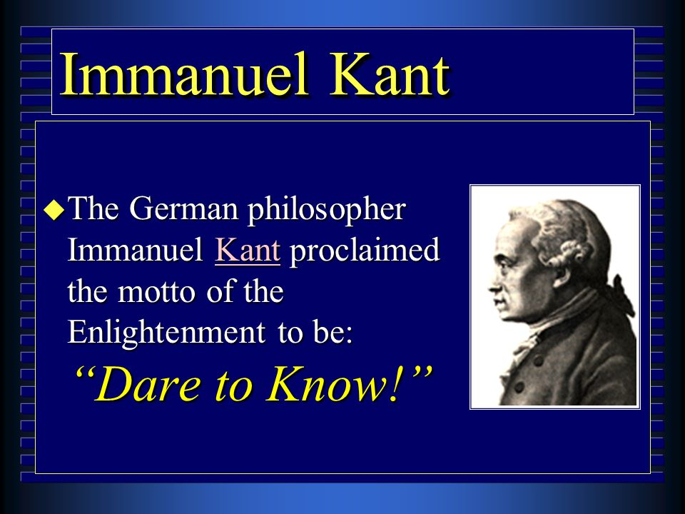 "Immanuel Kant u The German philosopher Immanuel Kant proclaimed the motto of the Enlightenment to be: ""Dare to Know!"""