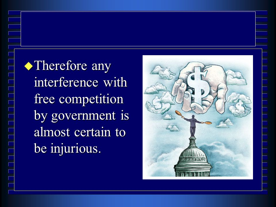 u Therefore any interference with free competition by government is almost certain to be injurious.