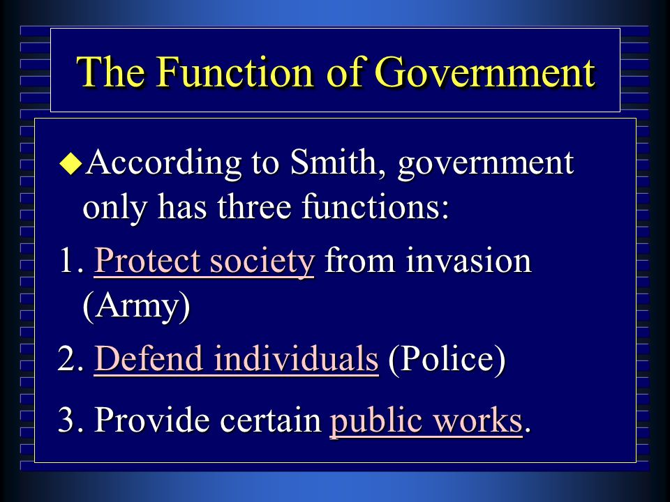 The Function of Government u According to Smith, government only has three functions: 1. Protect society from invasion (Army) 2. Defend individuals (P