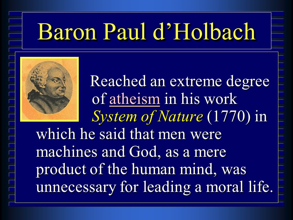 Baron Paul d'Holbach u Reached an extreme degree of atheism in his work System of Nature (1770) in which he said that men were machines and God, as a mere product of the human mind, was unnecessary for leading a moral life.