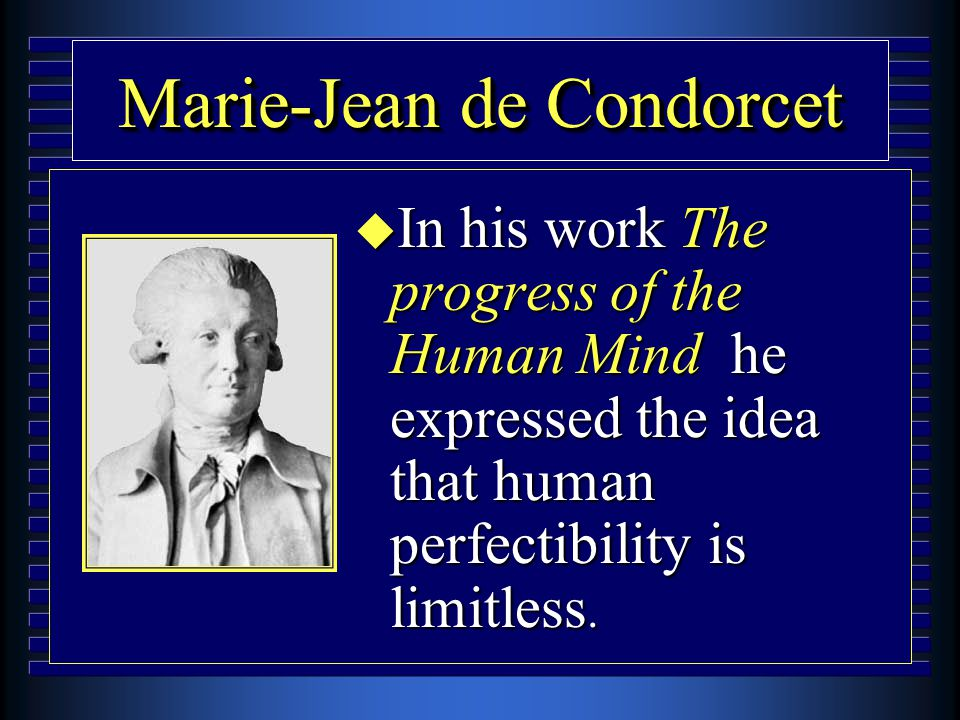 Marie-Jean de Condorcet u In his work The progress of the Human Mind he expressed the idea that human perfectibility is limitless.