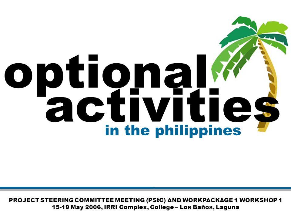 PROJECT STEERING COMMITTEE MEETING (PStC) AND WORKPACKAGE 1 WORKSHOP 1 15-19 May 2006, IRRI Complex, College – Los Baños, Laguna optional activities i