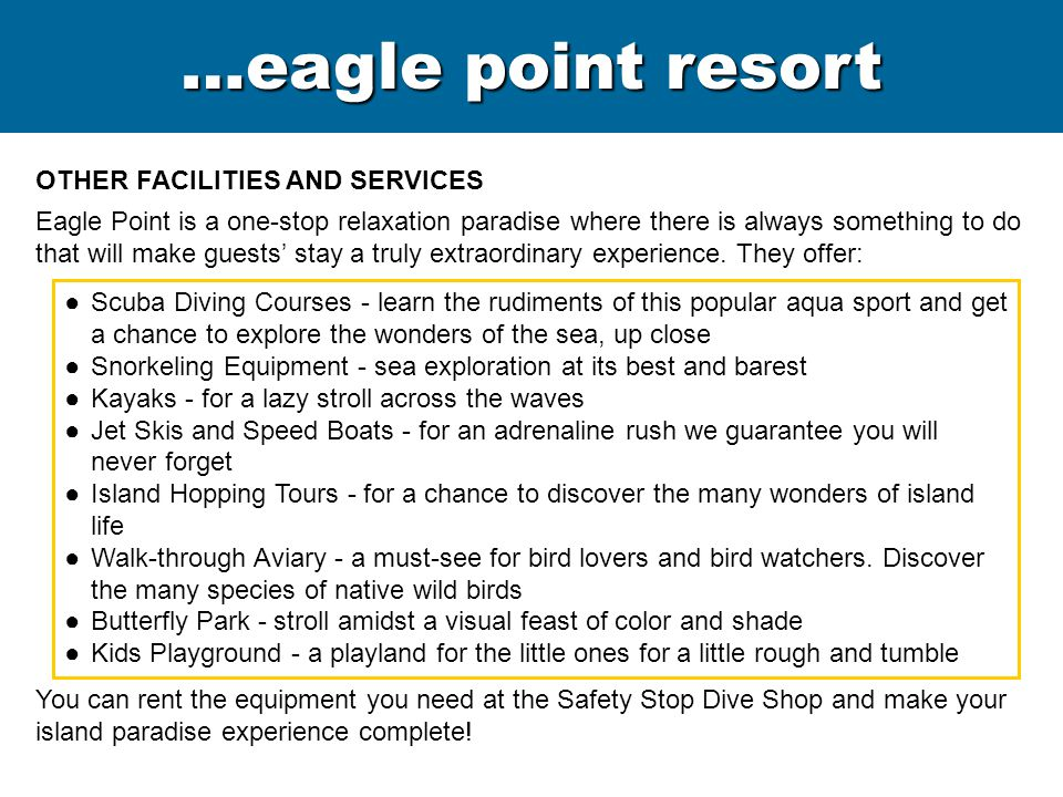 OTHER FACILITIES AND SERVICES Eagle Point is a one-stop relaxation paradise where there is always something to do that will make guests' stay a truly extraordinary experience.