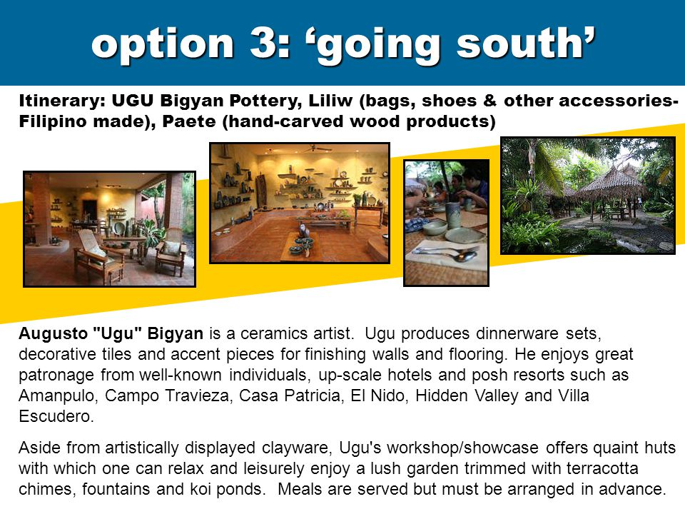 option 3: 'going south' Itinerary: UGU Bigyan Pottery, Liliw (bags, shoes & other accessories- Filipino made), Paete (hand-carved wood products) Augusto Ugu Bigyan is a ceramics artist.